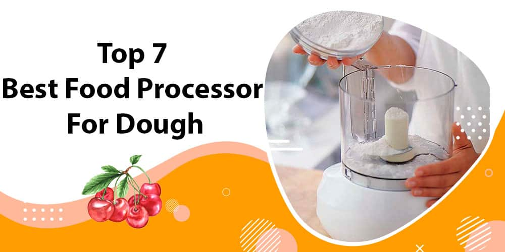 Top 7 Best Food Processor For Dough