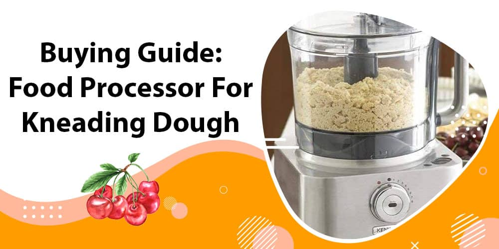 Buying Guide Food Processor For Kneading Dough