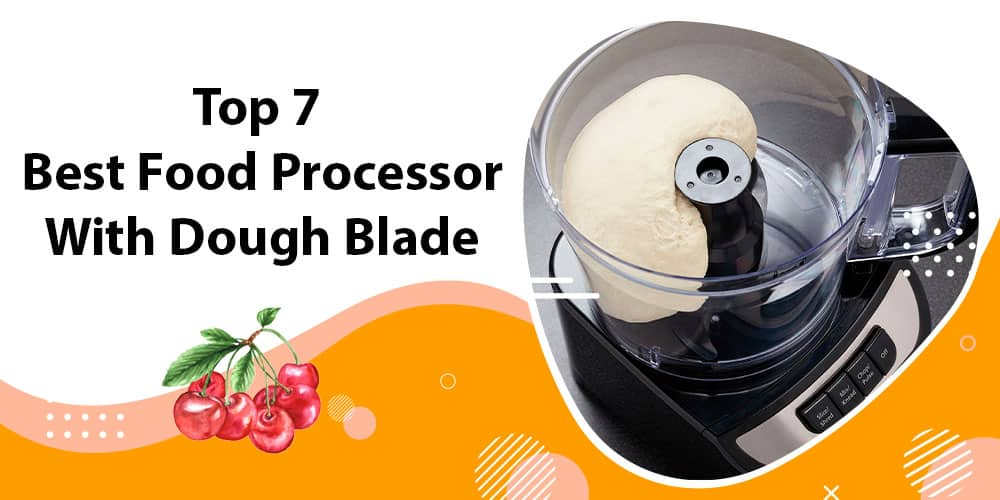 Top 7 Best Food Processor With Dough Blade